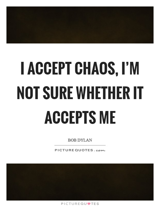 I accept chaos, I'm not sure whether it accepts me Picture Quote #1
