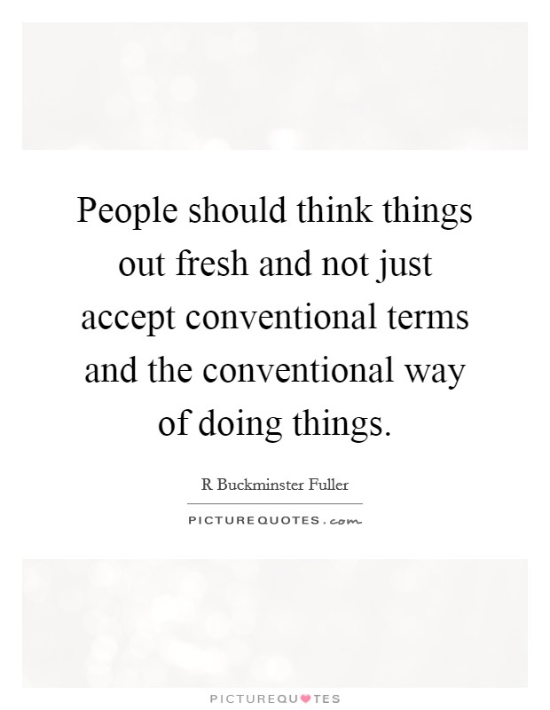 People should think things out fresh and not just accept conventional terms and the conventional way of doing things Picture Quote #1