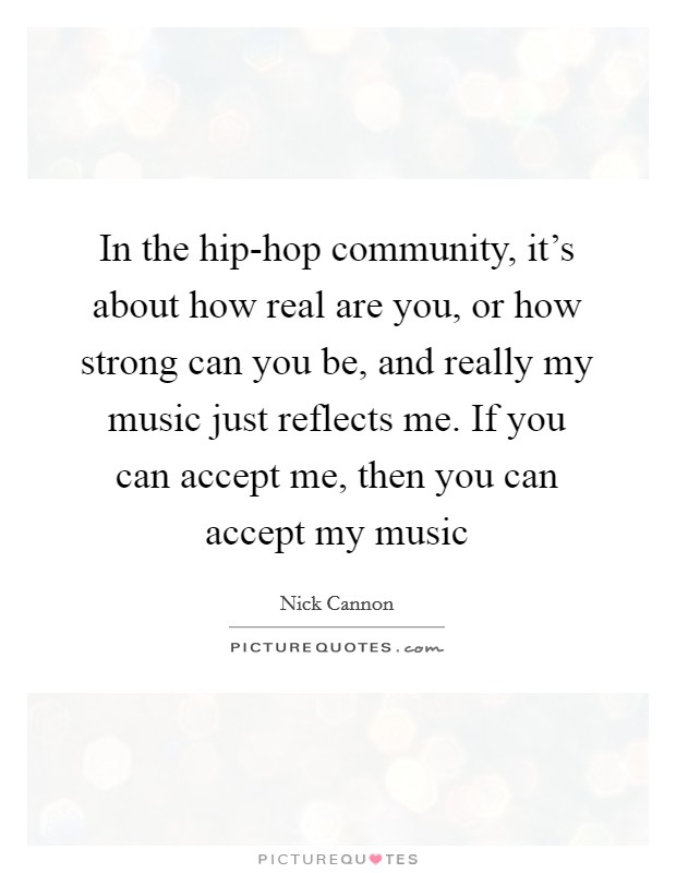 In the hip-hop community, it's about how real are you, or how strong can you be, and really my music just reflects me. If you can accept me, then you can accept my music Picture Quote #1