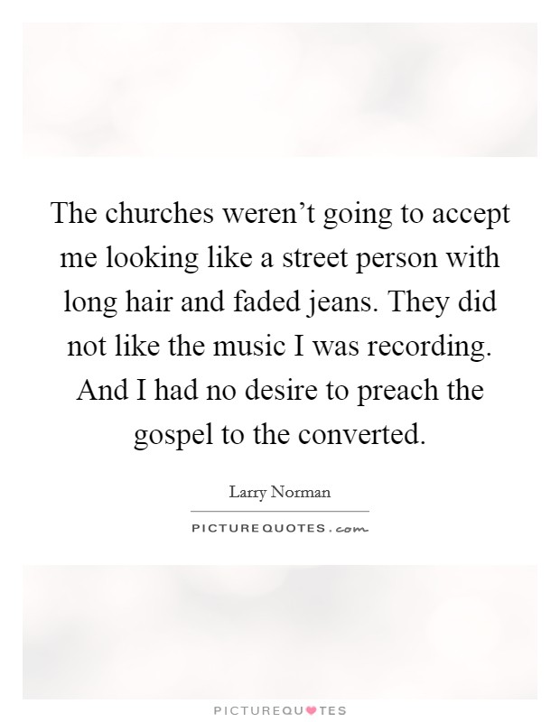 The churches weren't going to accept me looking like a street person with long hair and faded jeans. They did not like the music I was recording. And I had no desire to preach the gospel to the converted Picture Quote #1