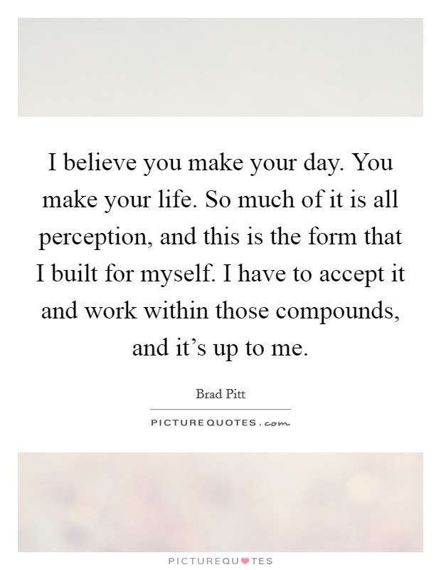 I believe you make your day. You make your life. So much of it is all perception, and this is the form that I built for myself. I have to accept it and work within those compounds, and it's up to me Picture Quote #1