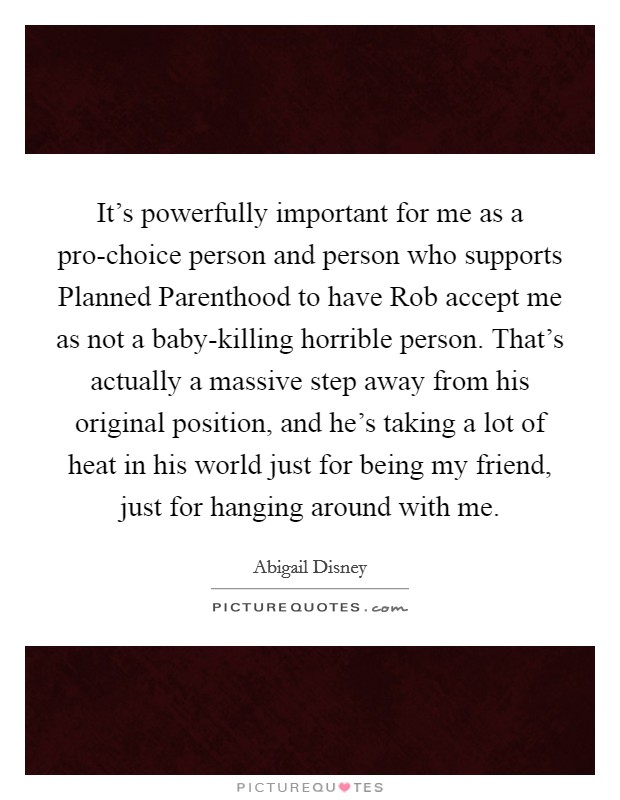 It's powerfully important for me as a pro-choice person and person who supports Planned Parenthood to have Rob accept me as not a baby-killing horrible person. That's actually a massive step away from his original position, and he's taking a lot of heat in his world just for being my friend, just for hanging around with me Picture Quote #1
