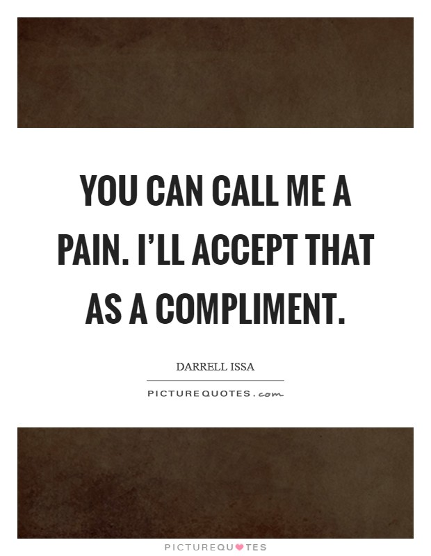 You can call me a pain. I'll accept that as a compliment Picture Quote #1