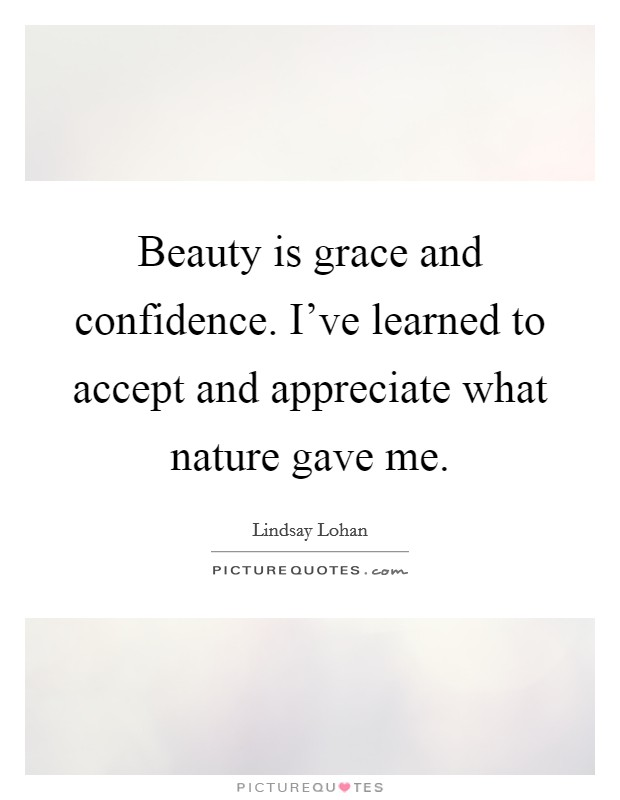Beauty is grace and confidence. I've learned to accept and appreciate what nature gave me Picture Quote #1