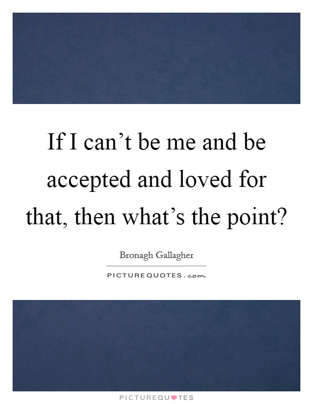 If I can't be me and be accepted and loved for that, then what's the point? Picture Quote #1