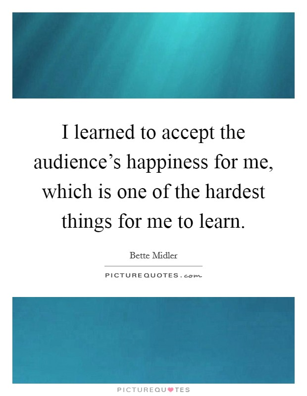 I learned to accept the audience's happiness for me, which is one of the hardest things for me to learn Picture Quote #1