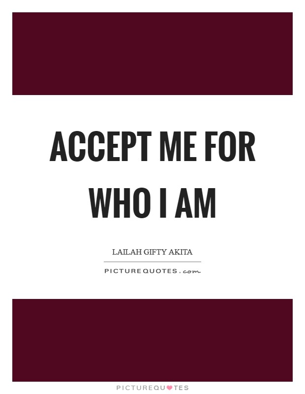 Accept me for who I am Picture Quote #1