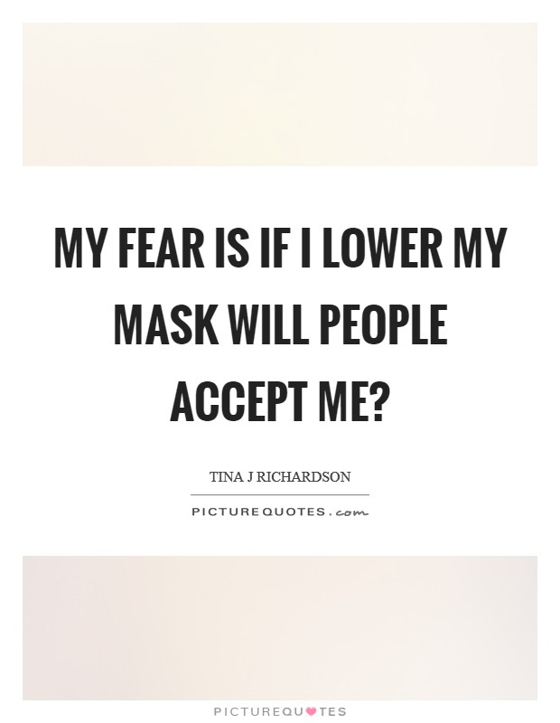 My fear is if I lower my mask will people accept me? Picture Quote #1