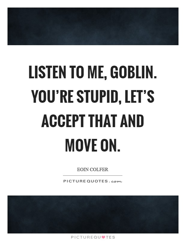 Listen to me, goblin. You're stupid, let's accept that and move on Picture Quote #1