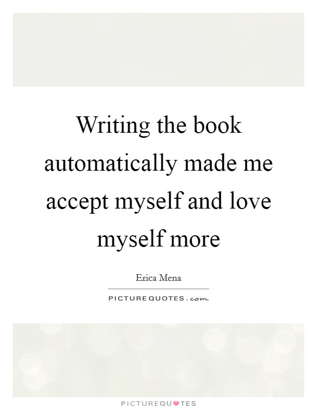 Writing the book automatically made me accept myself and love myself more Picture Quote #1