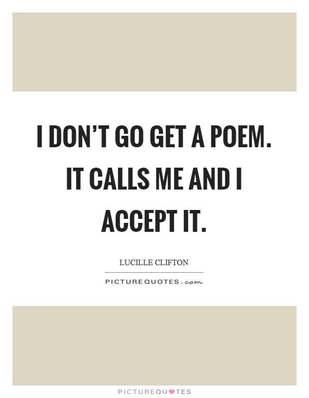 I don't go get a poem. It calls me and I accept it Picture Quote #1
