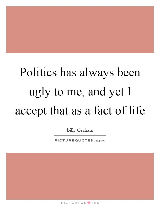 Politics has always been ugly to me, and yet I accept that as a fact of life Picture Quote #1