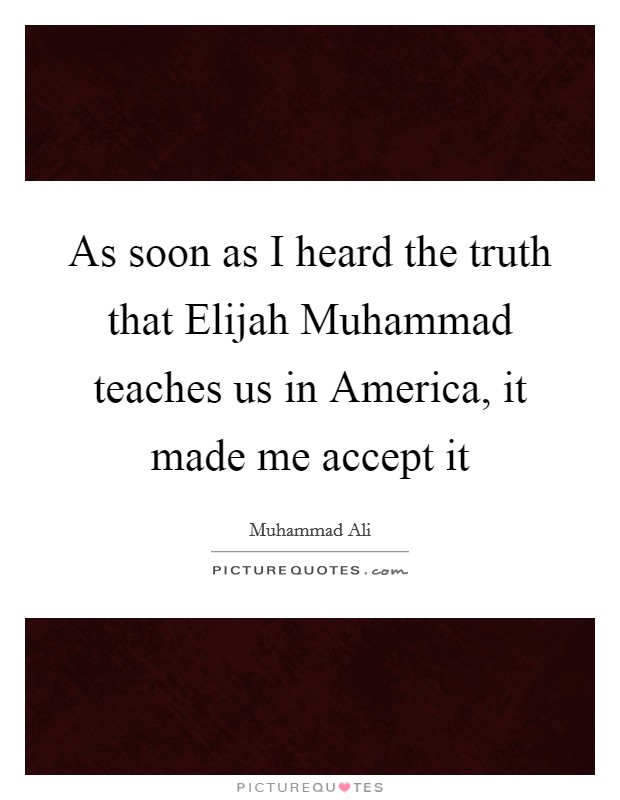 As soon as I heard the truth that Elijah Muhammad teaches us in America, it made me accept it Picture Quote #1
