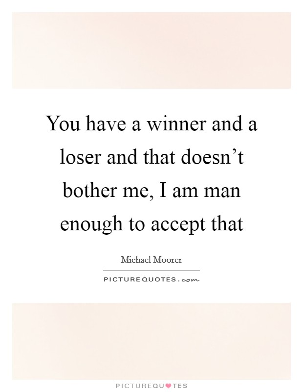 You have a winner and a loser and that doesn't bother me, I am man enough to accept that Picture Quote #1