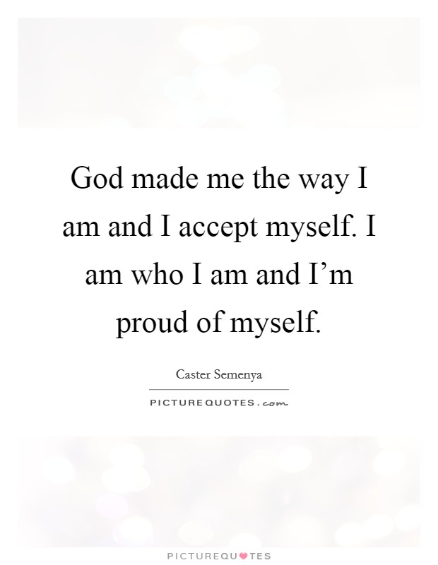 God made me the way I am and I accept myself. I am who I am and I'm proud of myself Picture Quote #1