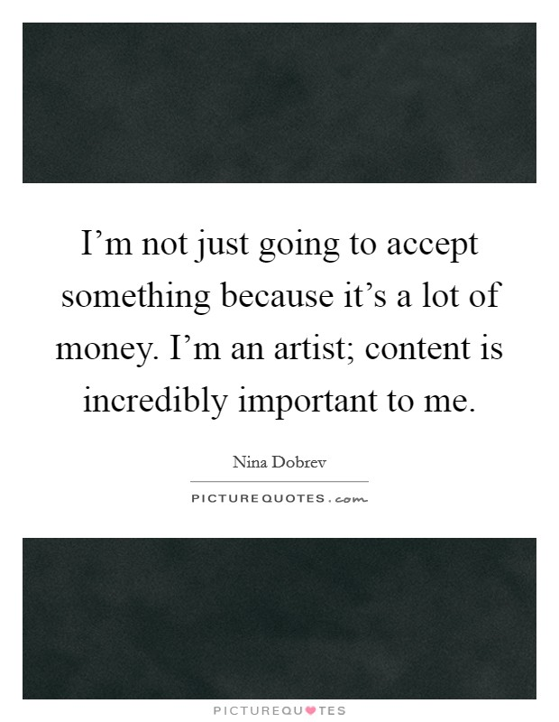 I'm not just going to accept something because it's a lot of money. I'm an artist; content is incredibly important to me Picture Quote #1