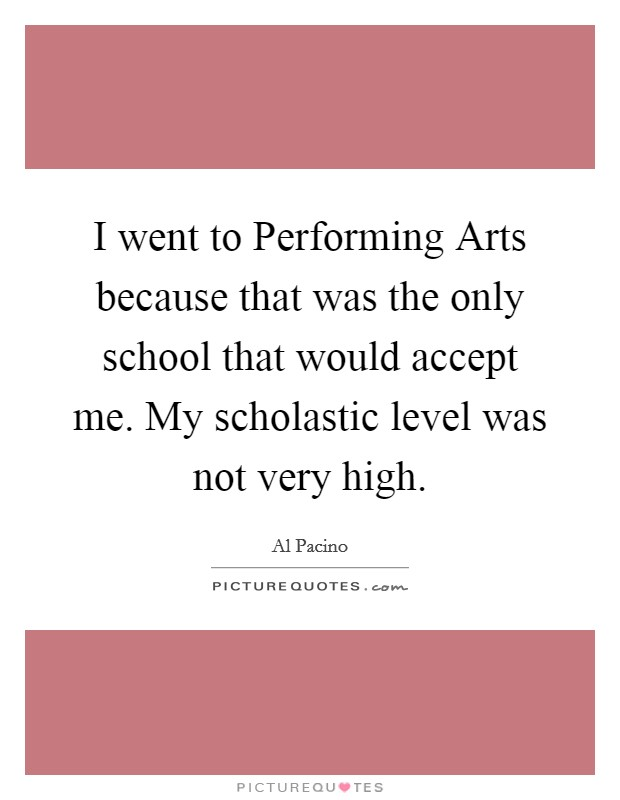 I went to Performing Arts because that was the only school that would accept me. My scholastic level was not very high Picture Quote #1