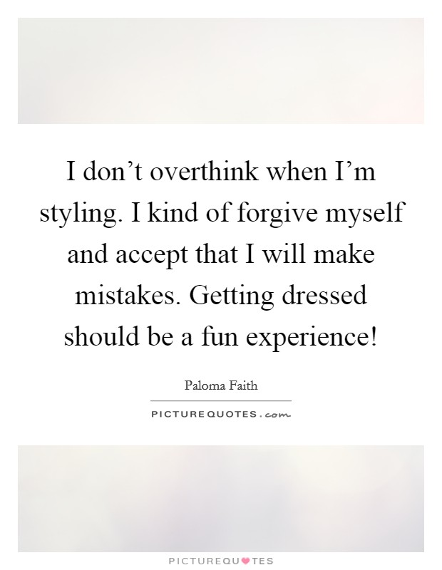 I don't overthink when I'm styling. I kind of forgive myself and accept that I will make mistakes. Getting dressed should be a fun experience! Picture Quote #1