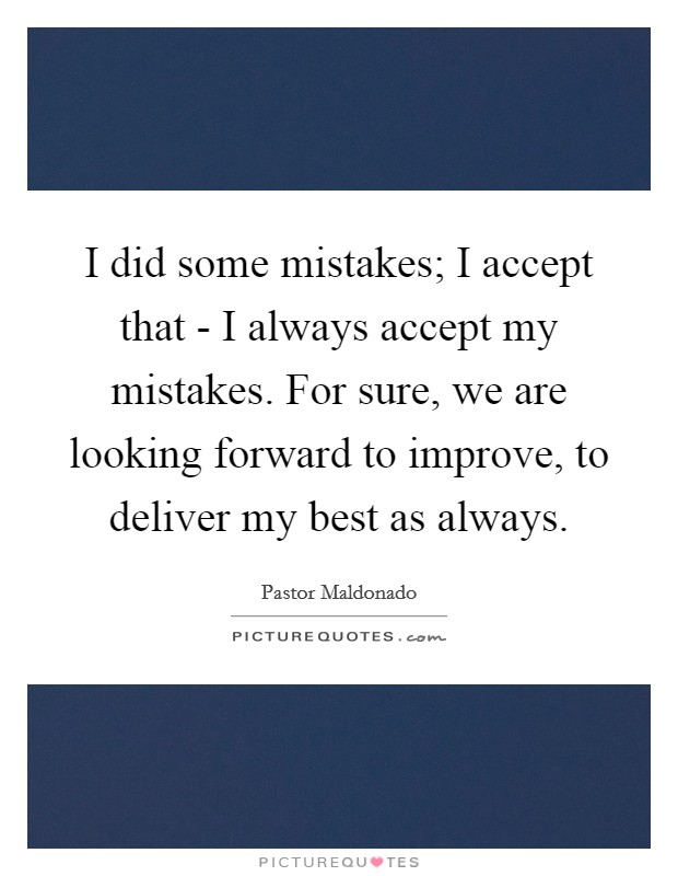 I did some mistakes; I accept that - I always accept my mistakes. For sure, we are looking forward to improve, to deliver my best as always Picture Quote #1