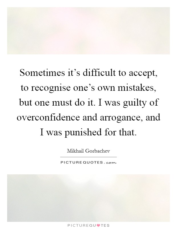 Sometimes it's difficult to accept, to recognise one's own mistakes, but one must do it. I was guilty of overconfidence and arrogance, and I was punished for that Picture Quote #1