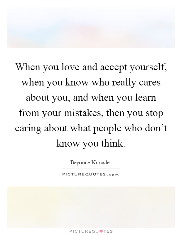 When you love and accept yourself, when you know who really cares about you, and when you learn from your mistakes, then you stop caring about what people who don't know you think Picture Quote #1