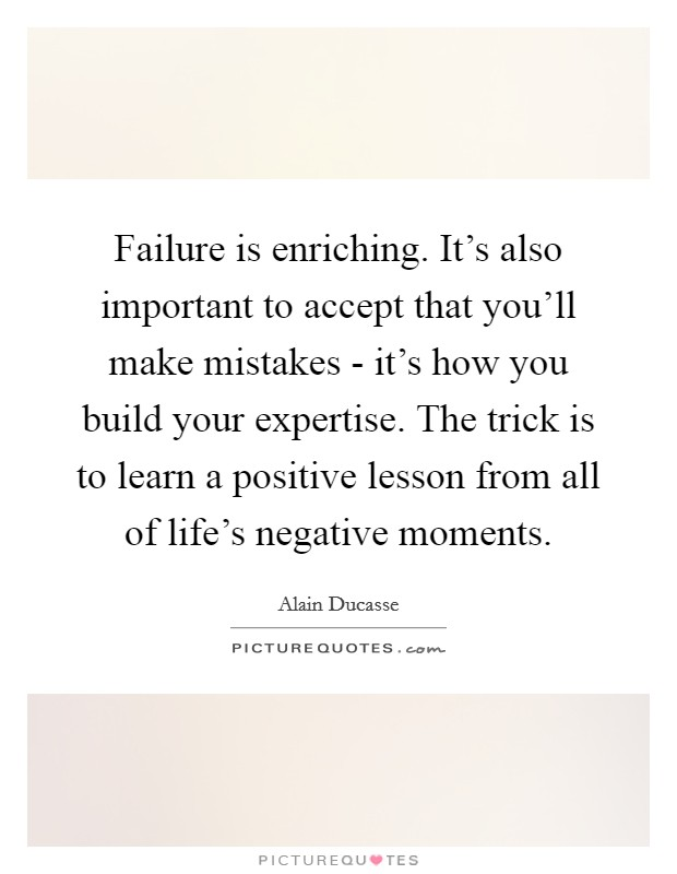 Failure is enriching. It's also important to accept that you'll make mistakes - it's how you build your expertise. The trick is to learn a positive lesson from all of life's negative moments Picture Quote #1