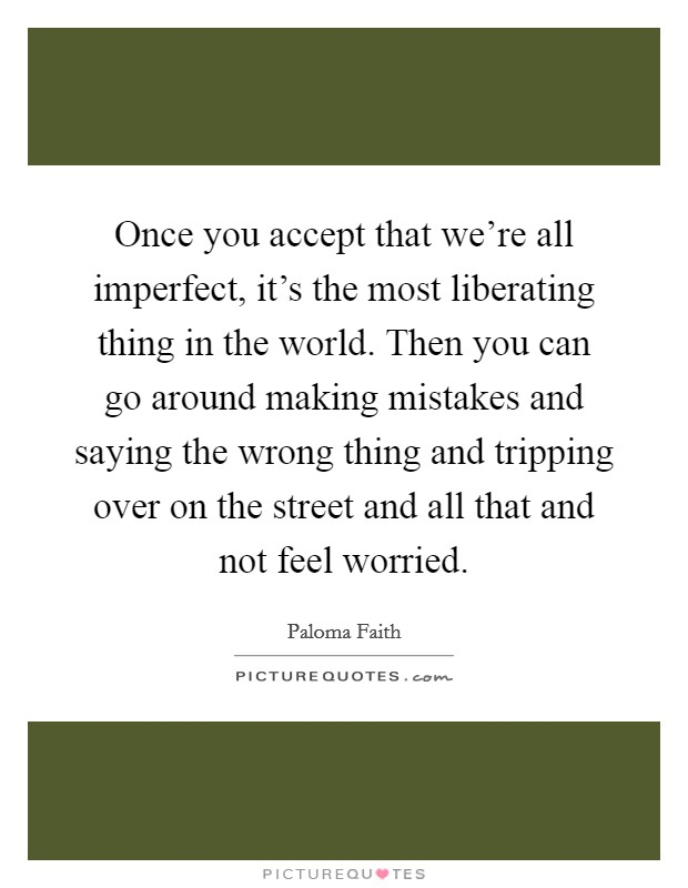 Once you accept that we're all imperfect, it's the most liberating thing in the world. Then you can go around making mistakes and saying the wrong thing and tripping over on the street and all that and not feel worried Picture Quote #1