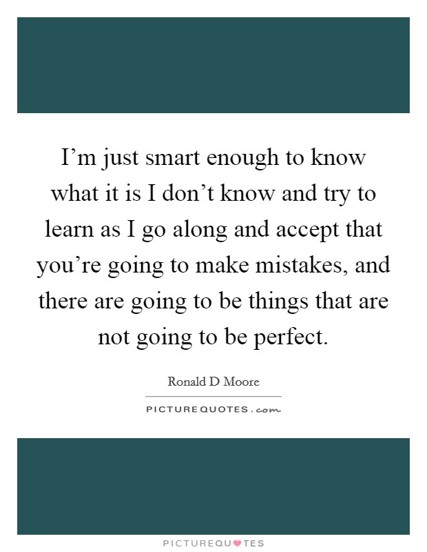 I'm just smart enough to know what it is I don't know and try to learn as I go along and accept that you're going to make mistakes, and there are going to be things that are not going to be perfect Picture Quote #1
