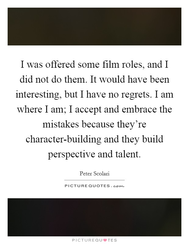 I was offered some film roles, and I did not do them. It would have been interesting, but I have no regrets. I am where I am; I accept and embrace the mistakes because they're character-building and they build perspective and talent Picture Quote #1