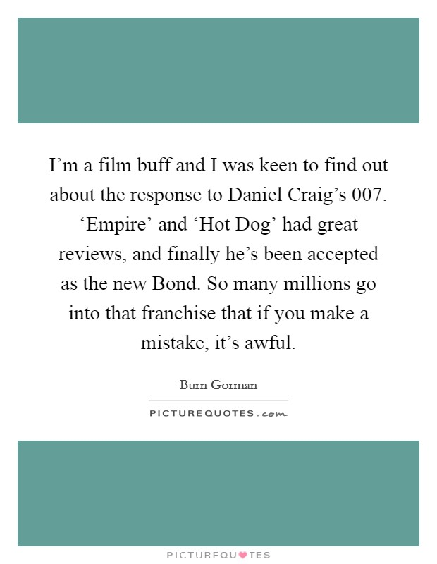 I'm a film buff and I was keen to find out about the response to Daniel Craig's 007. 'Empire' and 'Hot Dog' had great reviews, and finally he's been accepted as the new Bond. So many millions go into that franchise that if you make a mistake, it's awful Picture Quote #1