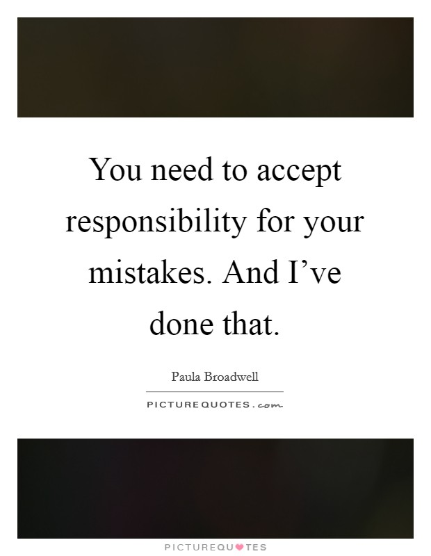 You need to accept responsibility for your mistakes. And I've done that Picture Quote #1