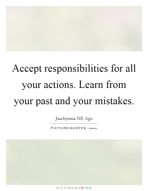 Accept responsibilities for all your actions. Learn from your past and your mistakes Picture Quote #1