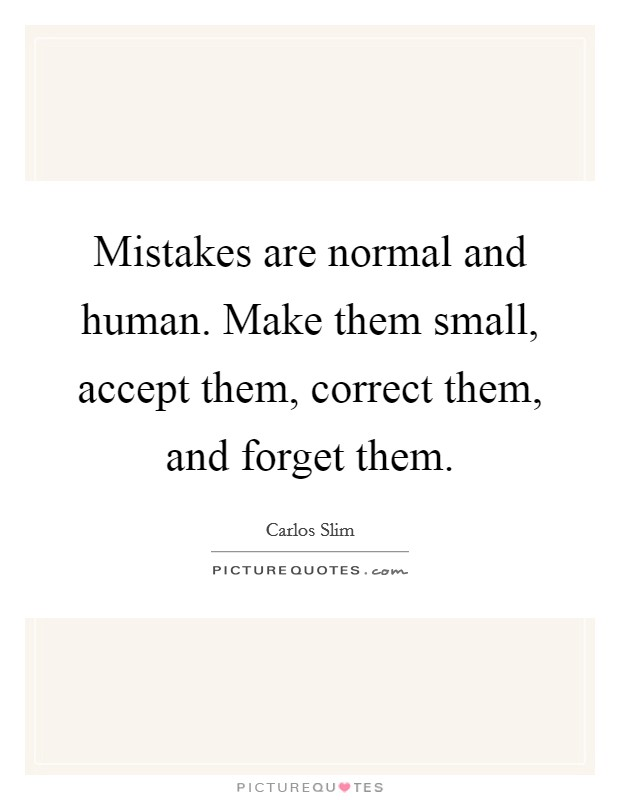Mistakes are normal and human. Make them small, accept them, correct them, and forget them Picture Quote #1