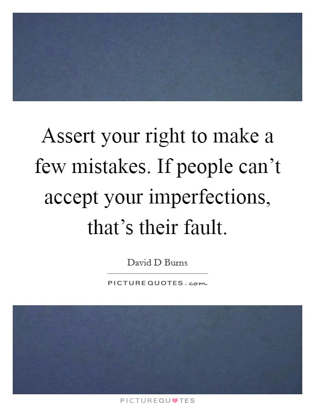 Assert your right to make a few mistakes. If people can't accept your imperfections, that's their fault Picture Quote #1