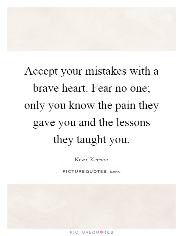 Accept your mistakes with a brave heart. Fear no one; only you know the pain they gave you and the lessons they taught you Picture Quote #1