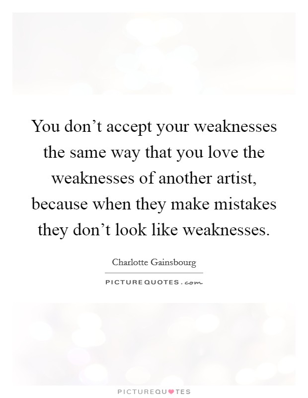You don't accept your weaknesses the same way that you love the weaknesses of another artist, because when they make mistakes they don't look like weaknesses Picture Quote #1