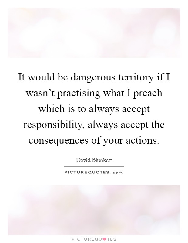 It would be dangerous territory if I wasn't practising what I preach which is to always accept responsibility, always accept the consequences of your actions Picture Quote #1
