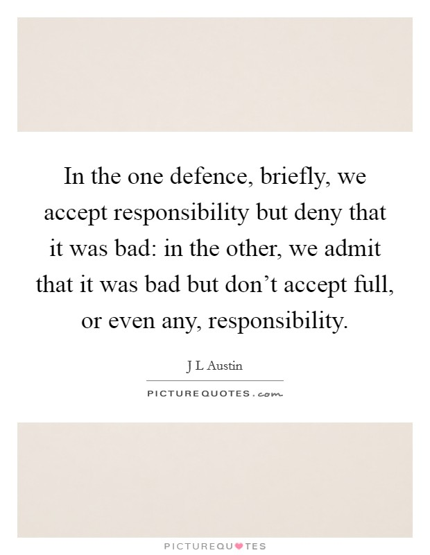 In the one defence, briefly, we accept responsibility but deny that it was bad: in the other, we admit that it was bad but don't accept full, or even any, responsibility Picture Quote #1