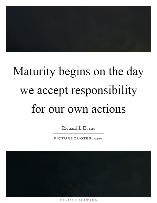 Maturity begins on the day we accept responsibility for our own actions Picture Quote #1