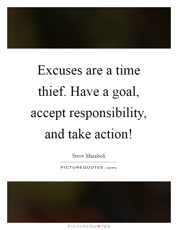 Excuses are a time thief. Have a goal, accept responsibility, and take action! Picture Quote #1