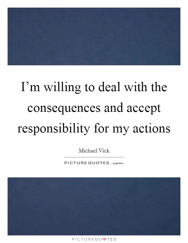 I'm willing to deal with the consequences and accept responsibility for my actions Picture Quote #1