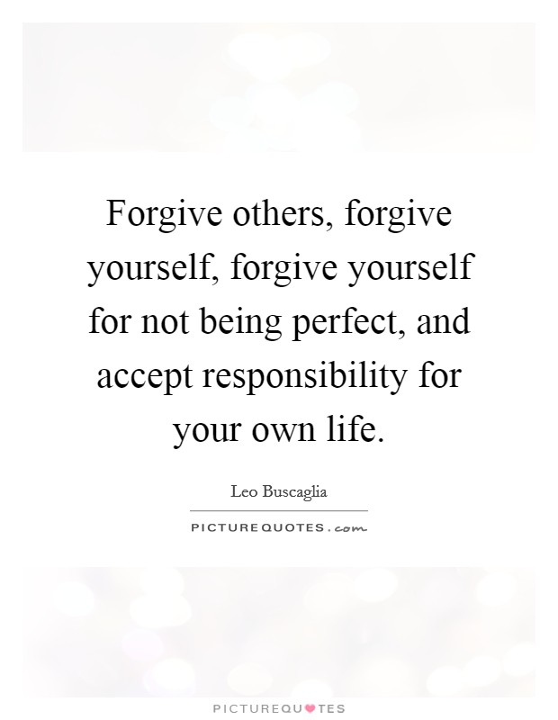 Forgive others, forgive yourself, forgive yourself for not being perfect, and accept responsibility for your own life Picture Quote #1
