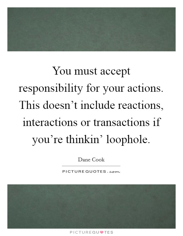You must accept responsibility for your actions. This doesn't include reactions, interactions or transactions if you're thinkin' loophole Picture Quote #1