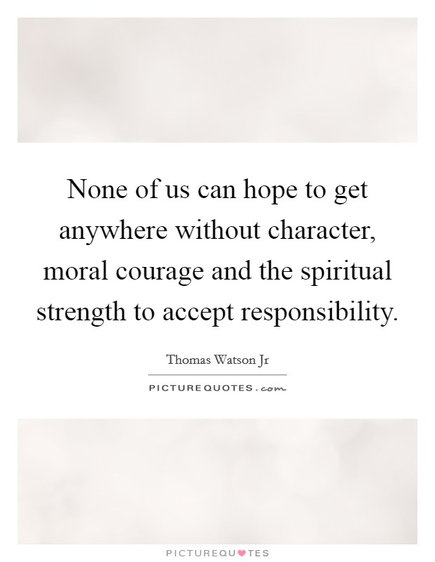 None of us can hope to get anywhere without character, moral courage and the spiritual strength to accept responsibility Picture Quote #1