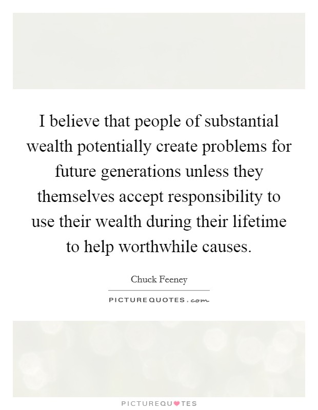 I believe that people of substantial wealth potentially create problems for future generations unless they themselves accept responsibility to use their wealth during their lifetime to help worthwhile causes Picture Quote #1