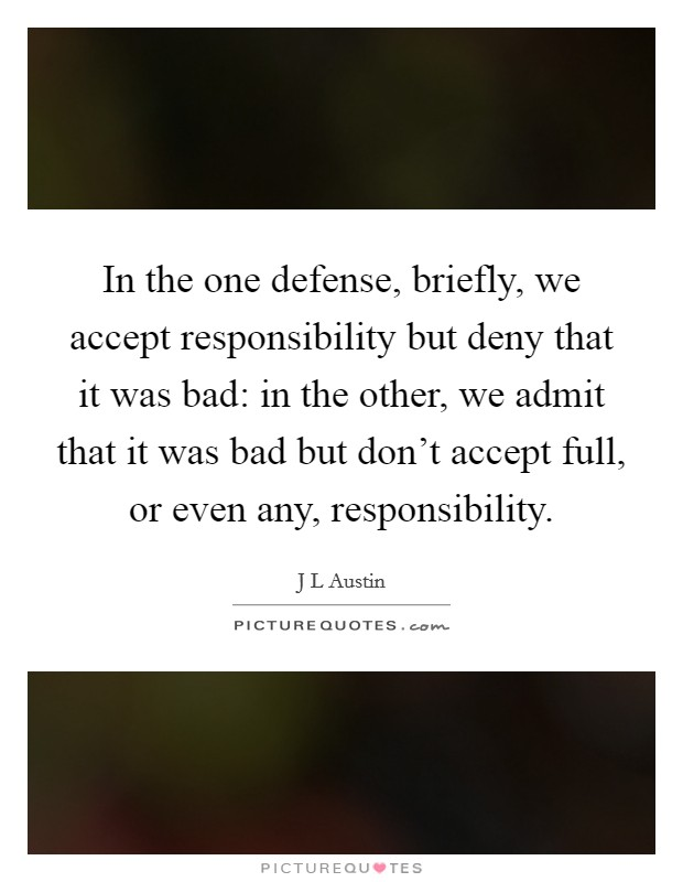 In the one defense, briefly, we accept responsibility but deny that it was bad: in the other, we admit that it was bad but don't accept full, or even any, responsibility Picture Quote #1