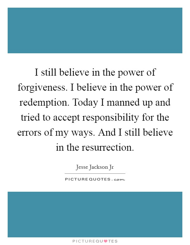 I still believe in the power of forgiveness. I believe in the power of redemption. Today I manned up and tried to accept responsibility for the errors of my ways. And I still believe in the resurrection Picture Quote #1