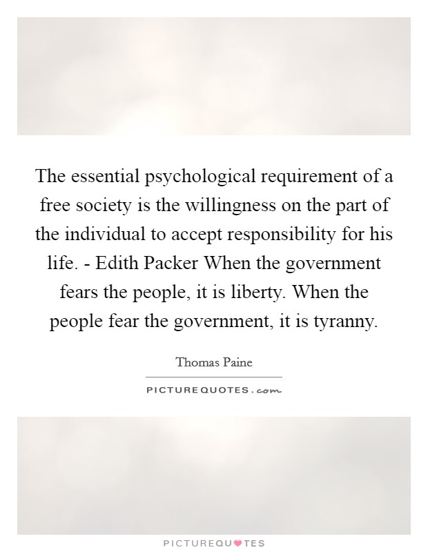 The essential psychological requirement of a free society is the willingness on the part of the individual to accept responsibility for his life. - Edith Packer When the government fears the people, it is liberty. When the people fear the government, it is tyranny Picture Quote #1