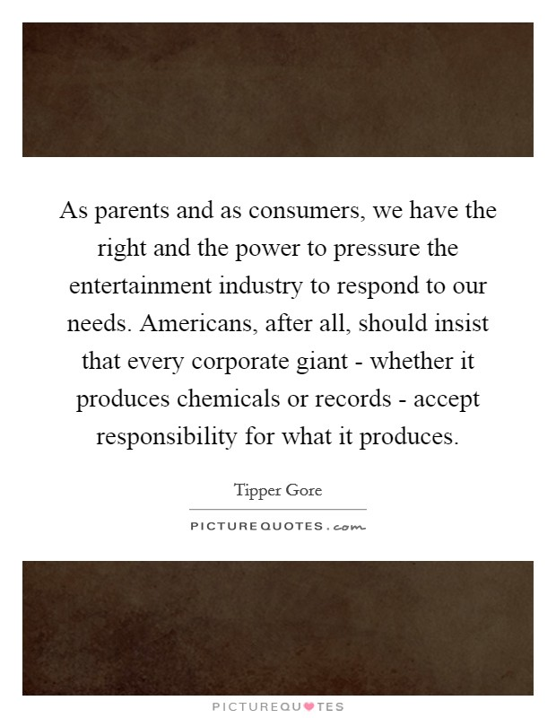 As parents and as consumers, we have the right and the power to pressure the entertainment industry to respond to our needs. Americans, after all, should insist that every corporate giant - whether it produces chemicals or records - accept responsibility for what it produces Picture Quote #1