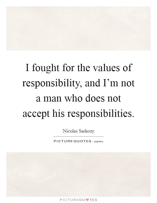 I fought for the values of responsibility, and I'm not a man who does not accept his responsibilities Picture Quote #1